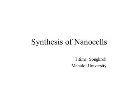Synthesis of Nanocells Titima Songkroh Mahidol University.
