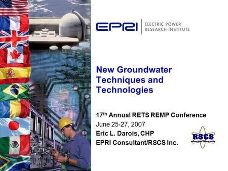 New Groundwater Techniques and Technologies 17 th Annual RETS REMP Conference June 25-27, 2007 Eric L. Darois, CHP EPRI Consultant/RSCS Inc.