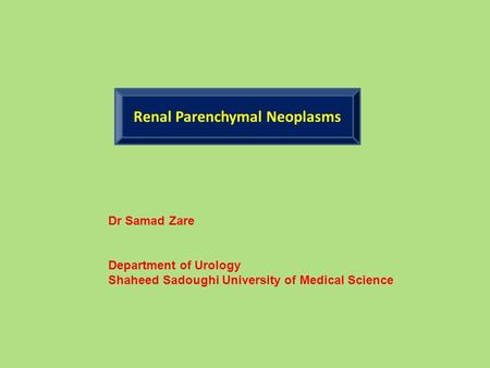 Renal Parenchymal Neoplasms Dr Samad Zare Department of Urology Shaheed Sadoughi University of Medical Science.