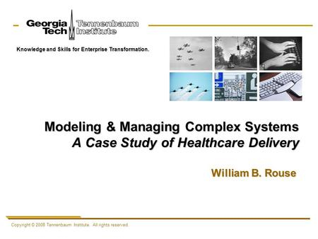 Copyright © 2008 Tennenbaum Institute. All rights reserved. Knowledge and Skills for Enterprise Transformation. Modeling & Managing Complex Systems A Case.