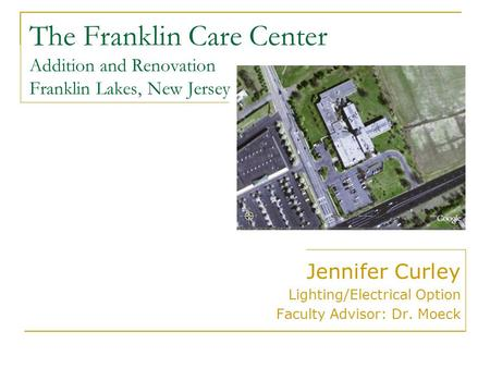 The Franklin Care Center Addition and Renovation Franklin Lakes, New Jersey Jennifer Curley Lighting/Electrical Option Faculty Advisor: Dr. Moeck.