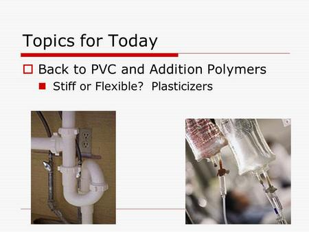Topics for Today  Back to PVC and Addition Polymers Stiff or Flexible? Plasticizers.