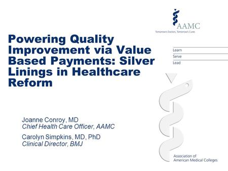 Powering Quality Improvement via Value Based Payments: Silver Linings in Healthcare Reform Joanne Conroy, MD Chief Health Care Officer, AAMC Carolyn Simpkins,