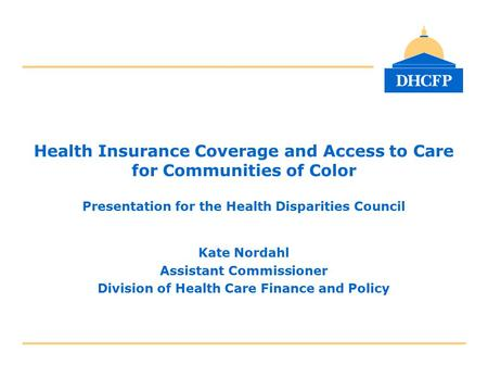 Health Insurance Coverage and Access to Care for Communities of Color Presentation for the Health Disparities Council Kate Nordahl Assistant Commissioner.
