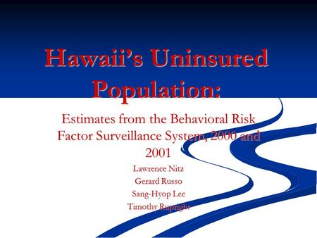 Hawaii's Uninsured Population: Estimates from the Behavioral Risk Factor Surveillance System, 2000 and 2001 Lawrence Nitz Gerard Russo Sang-Hyop Lee Timothy.