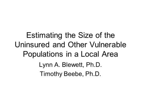 Estimating the Size of the Uninsured and Other Vulnerable Populations in a Local Area Lynn A. Blewett, Ph.D. Timothy Beebe, Ph.D.