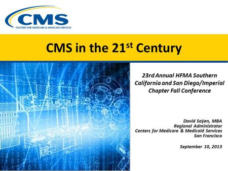 CMS in the 21 st Century 23rd Annual HFMA Southern California and San Diego/Imperial Chapter Fall Conference David Saÿen, MBA Regional Administrator Centers.