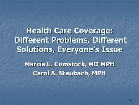 1 Health Care Coverage: Different Problems, Different Solutions, Everyone's Issue Marcia L. Comstock, MD MPH Carol A. Staubach, MPH.