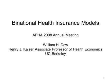 1 Binational Health Insurance Models APHA 2008 Annual Meeting William H. Dow Henry J. Kaiser Associate Professor of Health Economics UC-Berkeley.