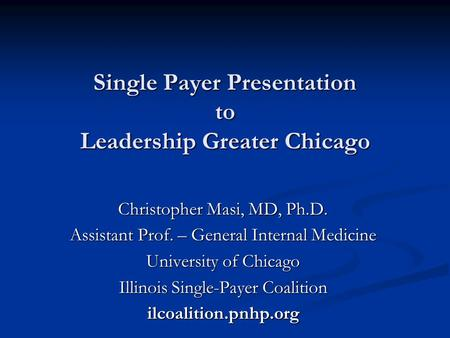 Single Payer Presentation to Leadership Greater Chicago Christopher Masi, MD, Ph.D. Assistant Prof. – General Internal Medicine University of Chicago Illinois.