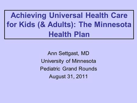Achieving Universal Health Care for Kids (& Adults): The Minnesota Health Plan Ann Settgast, MD University of Minnesota Pediatric Grand Rounds August 31,
