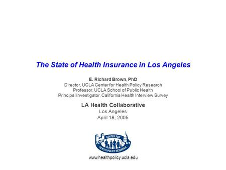 Www.healthpolicy.ucla.edu The State of Health Insurance in Los Angeles E. Richard Brown, PhD Director, UCLA Center for Health Policy Research Professor,
