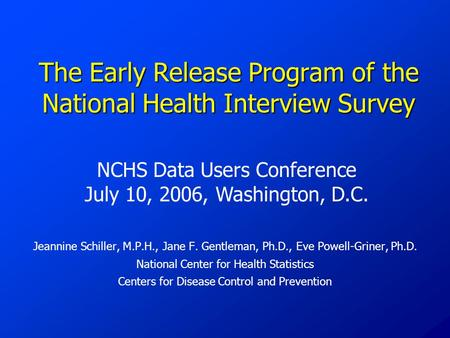 The Early Release Program of the National Health Interview Survey Jeannine Schiller, M.P.H., Jane F. Gentleman, Ph.D., Eve Powell-Griner, Ph.D. National.