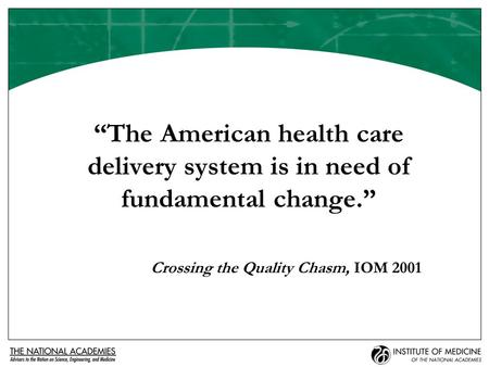 """The American health care delivery system is in need of fundamental change."" Crossing the Quality Chasm, IOM 2001."