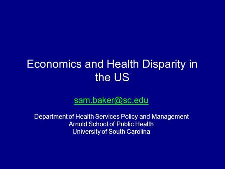 Economics and Health Disparity in the US Department of Health Services Policy and Management Arnold School of Public Health University.