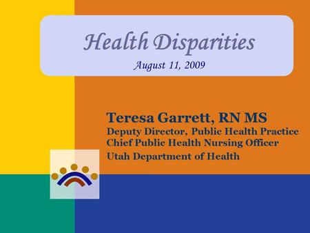 Health Disparities August 11, 2009 Teresa Garrett, RN MS Deputy Director, Public Health Practice Chief Public Health Nursing Officer Utah Department of.