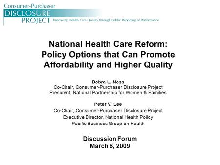 National Health Care Reform: Policy Options that Can Promote Affordability and Higher Quality Debra L. Ness Co-Chair, Consumer-Purchaser Disclosure Project.