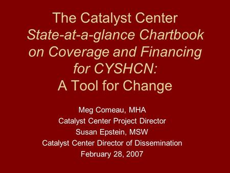 The Catalyst Center State-at-a-glance Chartbook on Coverage and Financing for CYSHCN: A Tool for Change Meg Comeau, MHA Catalyst Center Project Director.