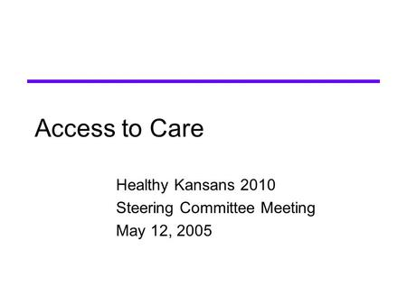 Access to Care Healthy Kansans 2010 Steering Committee Meeting May 12, 2005.