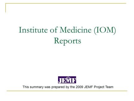 Institute of Medicine (IOM) Reports This summary was prepared by the 2009 JEMF Project Team.