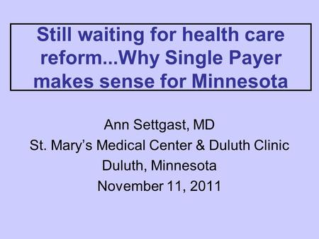 Still waiting for health care reform...Why Single Payer makes sense for Minnesota Ann Settgast, MD St. Mary's Medical Center & Duluth Clinic Duluth, Minnesota.