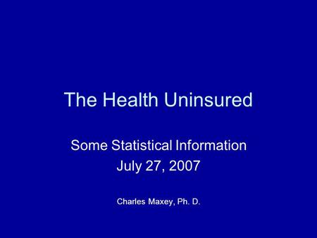 The Health Uninsured Some Statistical Information July 27, 2007 Charles Maxey, Ph. D.