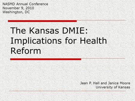 The Kansas DMIE: Implications for Health Reform Jean P. Hall and Janice Moore University of Kansas NASMD Annual Conference November 9, 2010 Washington,