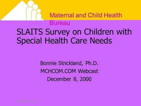 Maternal and Child Health Bureau DECEMBER 20001 SLAITS Survey on Children with Special Health Care Needs Bonnie Strickland, Ph.D. MCHCOM.COM Webcast December.