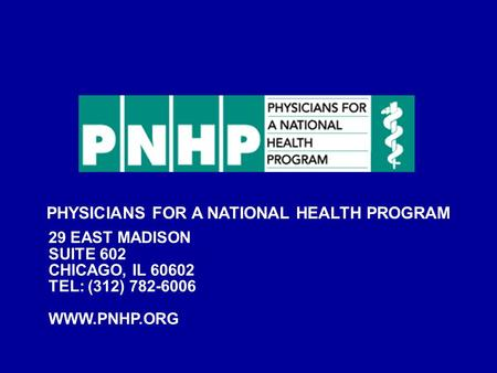 PHYSICIANS FOR A NATIONAL HEALTH PROGRAM 29 EAST MADISON SUITE 602 CHICAGO, IL 60602 TEL: (312) 782-6006 WWW.PNHP.ORG.