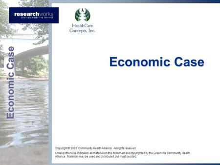 Economic Case Copyright © 2003 Community Health Alliance. All rights reserved. Unless otherwise indicated, all materials in this document are copyrighted.