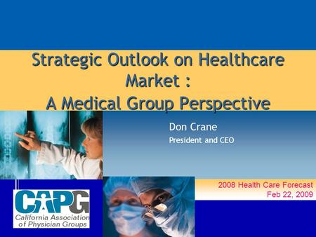 2008 Health Care Forecast Feb 22, 2009 Strategic Outlook on Healthcare Market : A Medical Group Perspective Don Crane President and CEO.