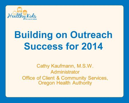 Building on Outreach Success for 2014 Cathy Kaufmann, M.S.W. Administrator Office of Client & Community Services, Oregon Health Authority.
