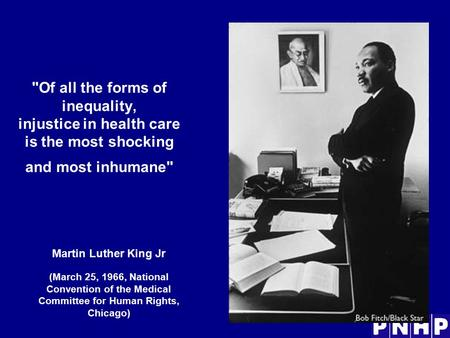 Of all the forms of inequality, injustice in health care is the most shocking and most inhumane Martin Luther King Jr (March 25, 1966, National Convention.
