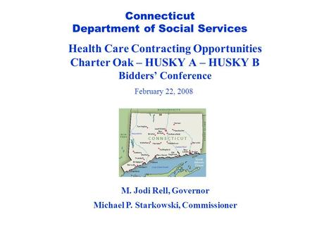 Connecticut Department of Social Services Health Care Contracting Opportunities Charter Oak – HUSKY A – HUSKY B Bidders' Conference February 22, 2008 M.