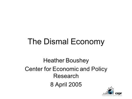 The Dismal Economy Heather Boushey Center for Economic and Policy Research 8 April 2005.