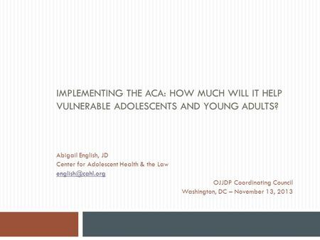 IMPLEMENTING THE ACA: HOW MUCH WILL IT HELP VULNERABLE ADOLESCENTS AND YOUNG ADULTS? Abigail English, JD Center for Adolescent Health & the Law