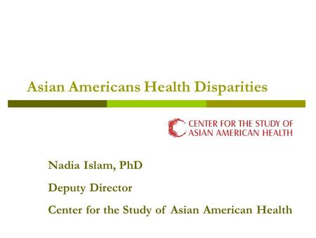 Asian Americans Health Disparities Nadia Islam, PhD Deputy Director Center for the Study of Asian American Health.