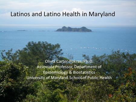 Latinos and Latino Health in Maryland Olivia Carter-Pokras, Ph.D. Associate Professor, Department of Epidemiology & Biostatistics University of Maryland.