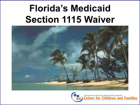 Florida's Medicaid Section 1115 Waiver. Joan Alker Senior Researcher Center for Children and Families Georgetown Health Policy Institute