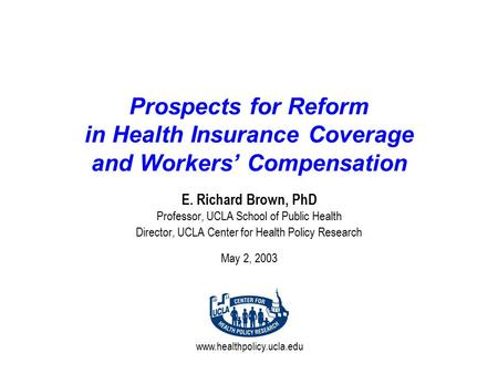 Www.healthpolicy.ucla.edu Prospects for Reform in Health Insurance Coverage and Workers' Compensation E. Richard Brown, PhD Professor, UCLA School of Public.