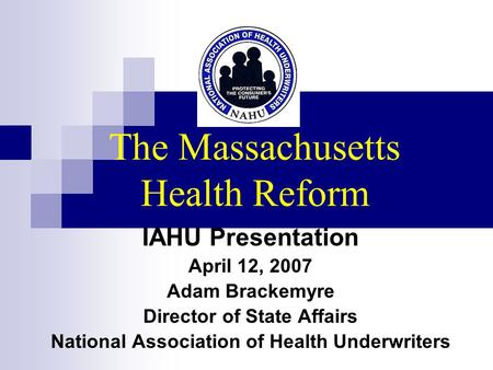 The Massachusetts Health Reform IAHU Presentation April 12, 2007 Adam Brackemyre Director of State Affairs National Association of Health Underwriters.
