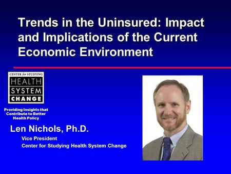 Providing Insights that Contribute to Better Health Policy Trends in the Uninsured: Impact and Implications of the Current Economic Environment Len Nichols,
