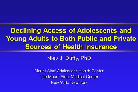 Declining Access of Adolescents and Young Adults to Both Public and Private Sources of Health Insurance Niev J. Duffy, PhD Mount Sinai Adolescent Health.
