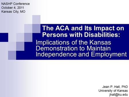 The ACA and Its Impact on Persons with Disabilities: Jean P. Hall, PhD University of Kansas NASHP Conference October 4, 2011 Kansas City,