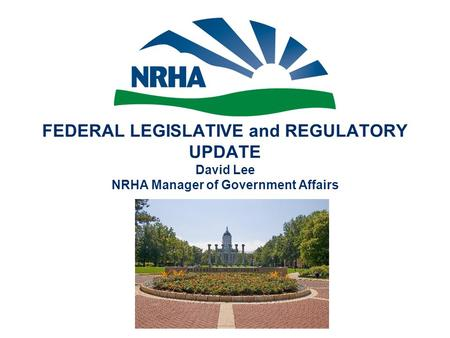 FEDERAL LEGISLATIVE and REGULATORY UPDATE David Lee NRHA Manager of Government Affairs.
