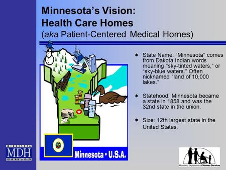 "Minnesota's Vision: Health Care Homes (aka Patient-Centered Medical Homes)  State Name: ""Minnesota"" comes from Dakota Indian words meaning ""sky-tinted."