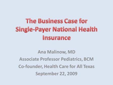 Ana Malinow, MD Associate Professor Pediatrics, BCM Co-founder, Health Care for All Texas September 22, 2009.