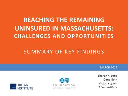 REACHING THE REMAINING UNINSURED IN MASSACHUSETTS: CHALLENGES AND OPPORTUNITIES SUMMARY OF KEY FINDINGS MARCH 2013 Sharon K. Long Dana Goin Victoria Lynch.