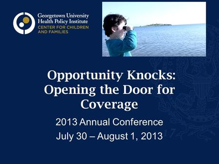 Opportunity Knocks: Opening the Door for Coverage 2013 Annual Conference July 30 – August 1, 2013.