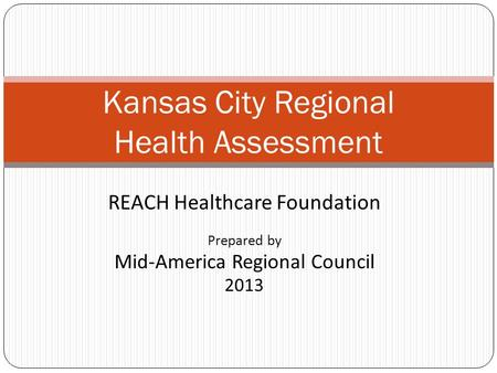 REACH Healthcare Foundation Prepared by Mid-America Regional Council 2013 Kansas City Regional Health Assessment.